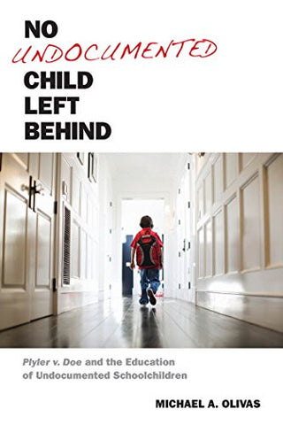 No Undocumented Child Left Behind: Plyler v. Doe and the Education of Undocumented Schoolchildren (Citizenship and Migration in the Americas