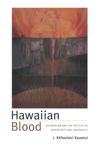 Hawaiian Blood: Colonialism and the Politics of Sovereignty and Indigeneity (Narrating Native Histories)