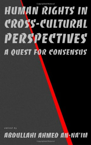 Human Rights in Cross-Cultural Perspectives: A Quest for Consensus (Pennsylvania Studies in Human Rights)