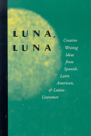 Luna, Luna: Creative Writing Ideas from Spanish, Latin American, and Latino Literature (English and Spanish Edition)