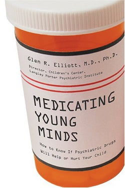 Medicating Young Minds: How to Know If Psychiatric Drugs Will Help or Hurt Your Child