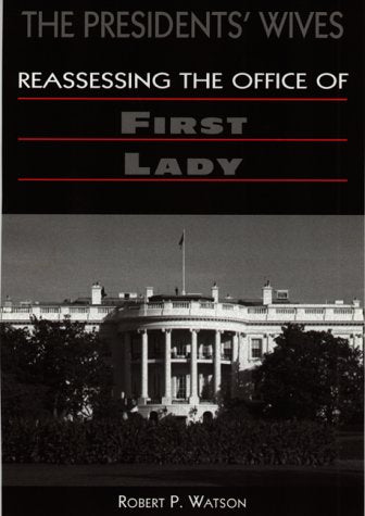 The Presidents' Wives: Reassessing the Office of First Lady