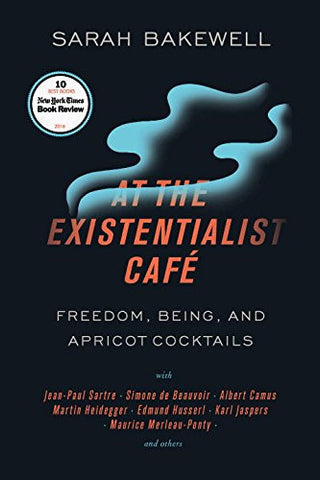 At the Existentialist Café: Freedom, Being, and Apricot Cocktails with Jean-Paul Sartre, Simone de Beauvoir, Albert Camus, Martin Heidegger,