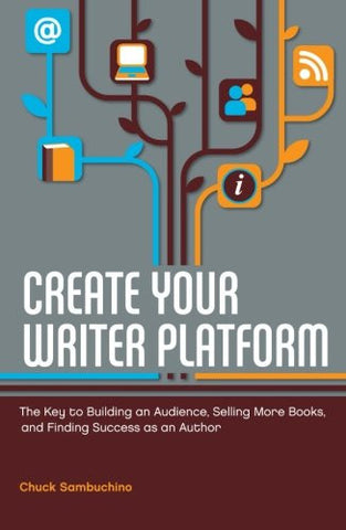 Create Your Writer Platform: The Key to Building an Audience, Selling More Books, and Finding Success as an Author