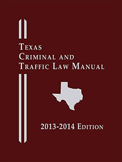 Texas Criminal and Traffic Law Manual, Softcover Edition (2013-2014)