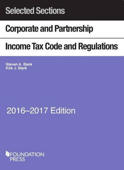 Selected Sections Corporate and Partnership Income Tax Code and Regulations, 2016-2017 (Selected Statutes)