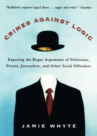 Crimes Against Logic: Exposing the Bogus Arguments of Politicians, Priests, Journalists, and Other Serial Offenders (NTC Reference)