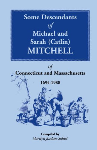 Some Descendants of Michael & Sarah (Catlin) Mitchell of Connecticut & Massachusetts, 1694-1988 (Catlin Mitchell of Connecticut and Massachusetts, 1694-1988)