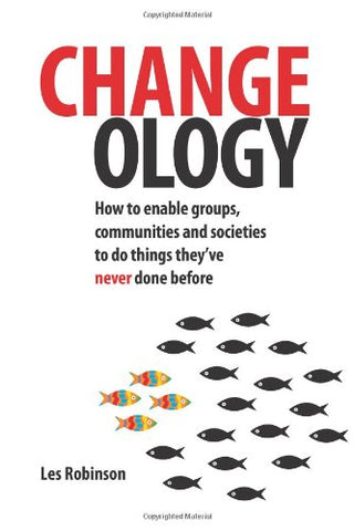 Changeology: How to Enable Groups, Communities and Societies to Do Things They've Never Done Before