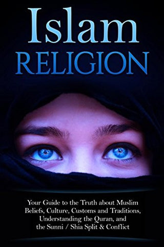 Islam Religion | Your Guide to the Truth about Muslim Beliefs, Culture, Customs, and Traditions, Understanding the Quran, and the Sunni / Sh