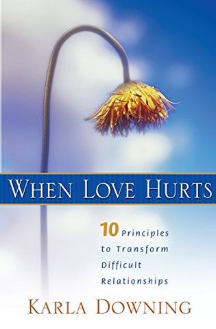 When Love Hurts: 10 Principles to Transform Difficult Relationships