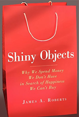 Shiny Objects: Why We Spend Money We Don't Have in Search of Happiness We Can't Buy