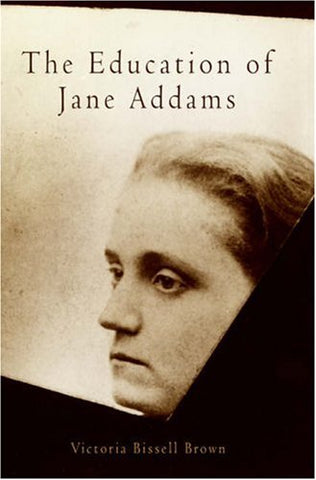 The Education of Jane Addams (Politics and Culture in Modern America)