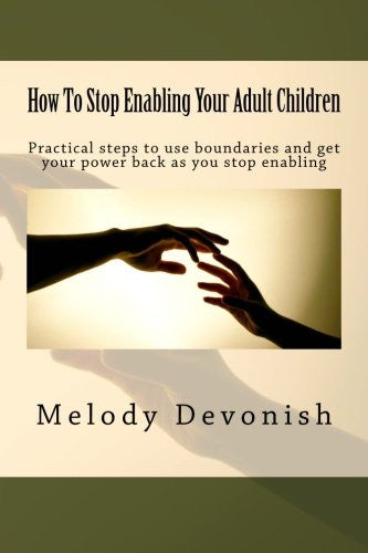 How To Stop Enabling Your Adult Children: Practical steps to use boundaries and get your power back as you stop enabling (Empowering Change)