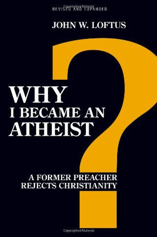 Why I Became an Atheist: A Former Preacher Rejects Christianity (Revised & Expanded)