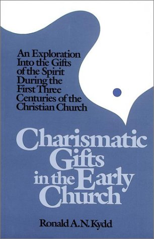Charismatic Gifts in the Early Church: An Exploration into the Gifts of the Spirit During the First Three Centuries of the Christian Church