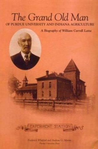 Grand Old Man of Purdue University and Indiana Agriculture: A Biography of William Carol Latte