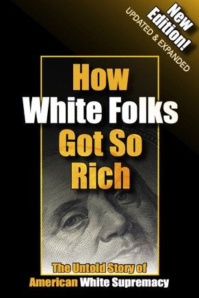 How White Folks Got So Rich: The Untold Story of American White Supremacy (The Architecture of White Supremacy Book Series) Perfect Paperbac