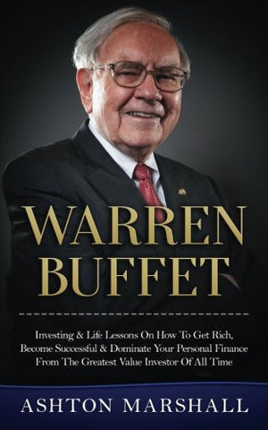 Warren Buffett: Investing & Life Lessons On How To Get Rich, Become Successful & Dominate Your Personal Finance From The Greatest Value Inve