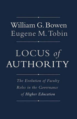 Locus of Authority: The Evolution of Faculty Roles in the Governance of Higher Education (The William G. Bowen Memorial Series in Higher Edu