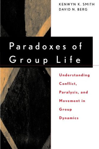 Paradoxes of Group Life: Understanding Conflict, Paralysis, and Movement in Group Dynamics