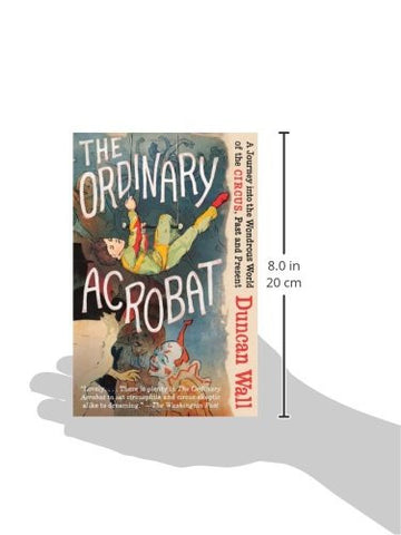 The Ordinary Acrobat: A Journey Into the Wondrous World of Circus, Past and Present