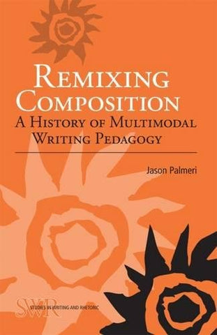 Remixing Composition: A History of Multimodal Writing Pedagogy (Studies in Writing and Rhetoric)
