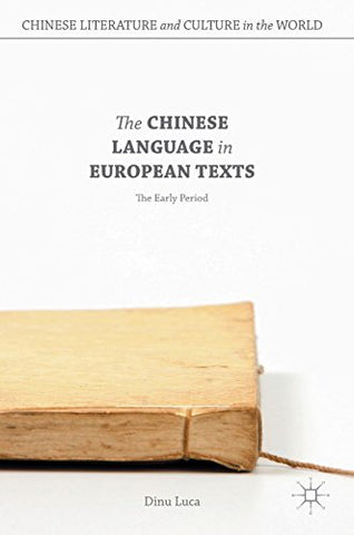 The Chinese Language in European Texts: The Early Period (Chinese Literature and Culture in the World)