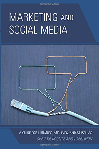Marketing and Social Media: A Guide for Libraries, Archives, and Museums