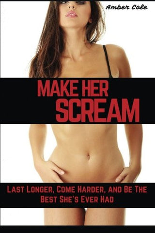 Make Her SCREAM: Last Longer, Come Harder, And Be The Best She's Ever Had