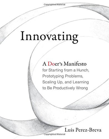 Innovating: A Doer's Manifesto for Starting from a Hunch, Prototyping Problems, Scaling Up, and Learning to Be Productively Wrong (MIT Press