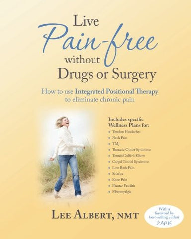 Live Pain Free Without Drugs or Surgery: How to use Integrated Positional Therapy to eliminate chronic pain