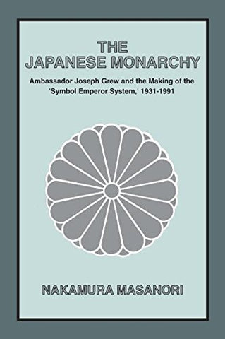 The Japanese Monarchy, 1931-91: Ambassador Grew and the Making of the Symbol Emperor System (Asia and the Pacific)