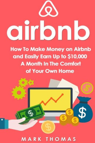 Airbnb: How To Make Money On Airbnb and Easily Earn Up to $10,000 A Month In The (Airbnb, Hosting, Real Estate, Bed and Breakfast, Vacation