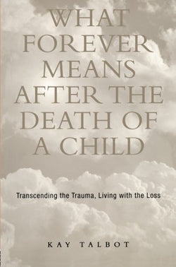 What Forever Means After the Death of a Child: Transcending the Trauma, Living with the Loss