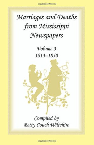 Marriages and Deaths from Mississippi Newspapers: Volume 3, 1813-1850 (Marriages & Deaths from Mississippi Newspapers, 1813-1850)