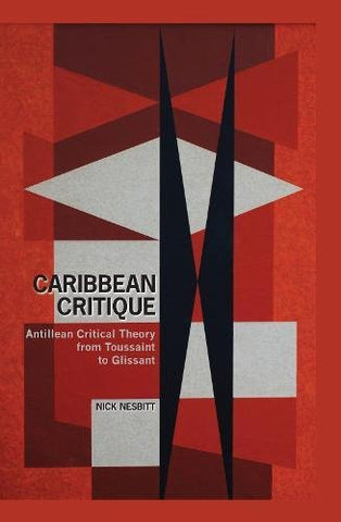 Caribbean Critique: Antillean Critical Theory from Toussaint to Glissant (Contemporary French and Francophone Cultures LUP)