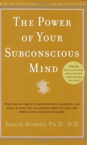 The Power of Your Subconscious Mind: There Are No Limits to the Prosperity, Happiness, and Peace of Mind You Can Achieve Simply by Using the