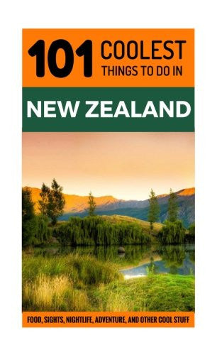 New Zealand Travel Guide: 101 Coolest Things to Do in New Zealand (Auckland, Wellington, Canterbury, Christchurch, Queenstown, Travel to New