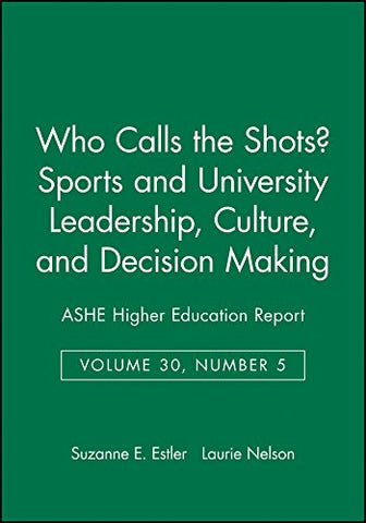 Who Calls the Shots? Sports and University Leadership, Culture, and Decision Making: ASHE Higher Education Report, Volume 30, Number 5