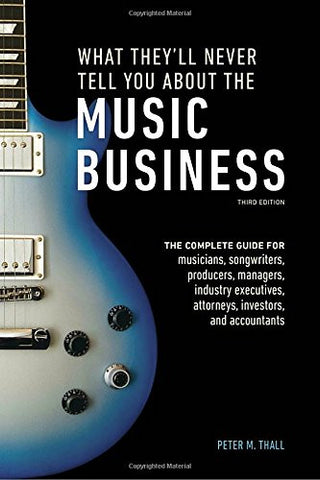What They'll Never Tell You About the Music Business, Third Edition: The Complete Guide for Musicians, Songwriters, Producers, Managers, Ind