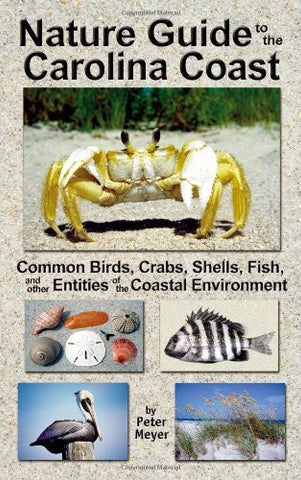 Nature Guide to the Carolina Coast: Common Birds, Crabs, Shells, Fish, and other Entities of the Coastal Environment (2nd edition)