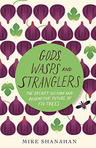 Gods, Wasps and Stranglers: The Secret History and Redemptive Future of Fig Trees