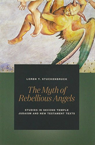 The Myth of Rebellious Angels: Studies in Second Temple Judaism and New Testament Texts
