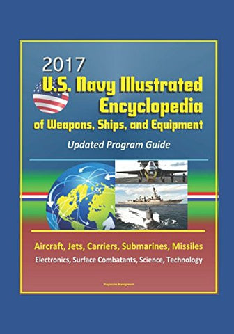 2017 U.S. Navy Illustrated Encyclopedia of Weapons, Ships, and Equipment: Updated Program Guide - Aircraft, Jets, Carriers, Submarines, Miss