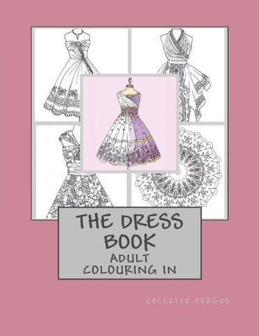The Dress Book: Adult Colouring Book (Collette's Dresses) (Volume 1)