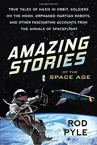 Amazing Stories of the Space Age: True Tales of Nazis in Orbit, Soldiers on the Moon, Orphaned Martian Robots, and Other Fascinating Account
