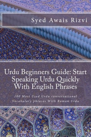 Urdu Beginners Guide: Start Speaking Urdu Phrases With English Pronunciations Learn Urdu Quickly: 100 Most Used Urdu conversational Vocabulary phrases ... Urdu (Teach Yourself Learn Urdu) (Volume 1)
