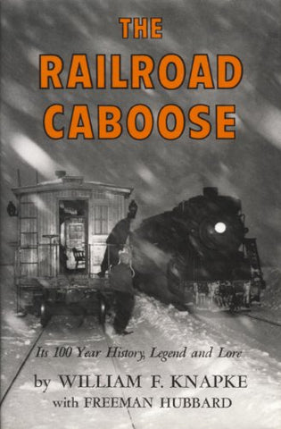 The Railroad Caboose: Its 100 Year History, Legend, and Lore