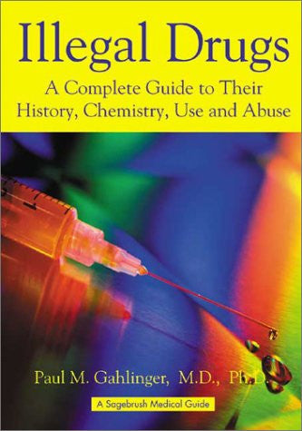 Illegal Drugs: A Complete Guide to Their History, Chemistry, Use and Abuse (Sagebrush Medical Guides)